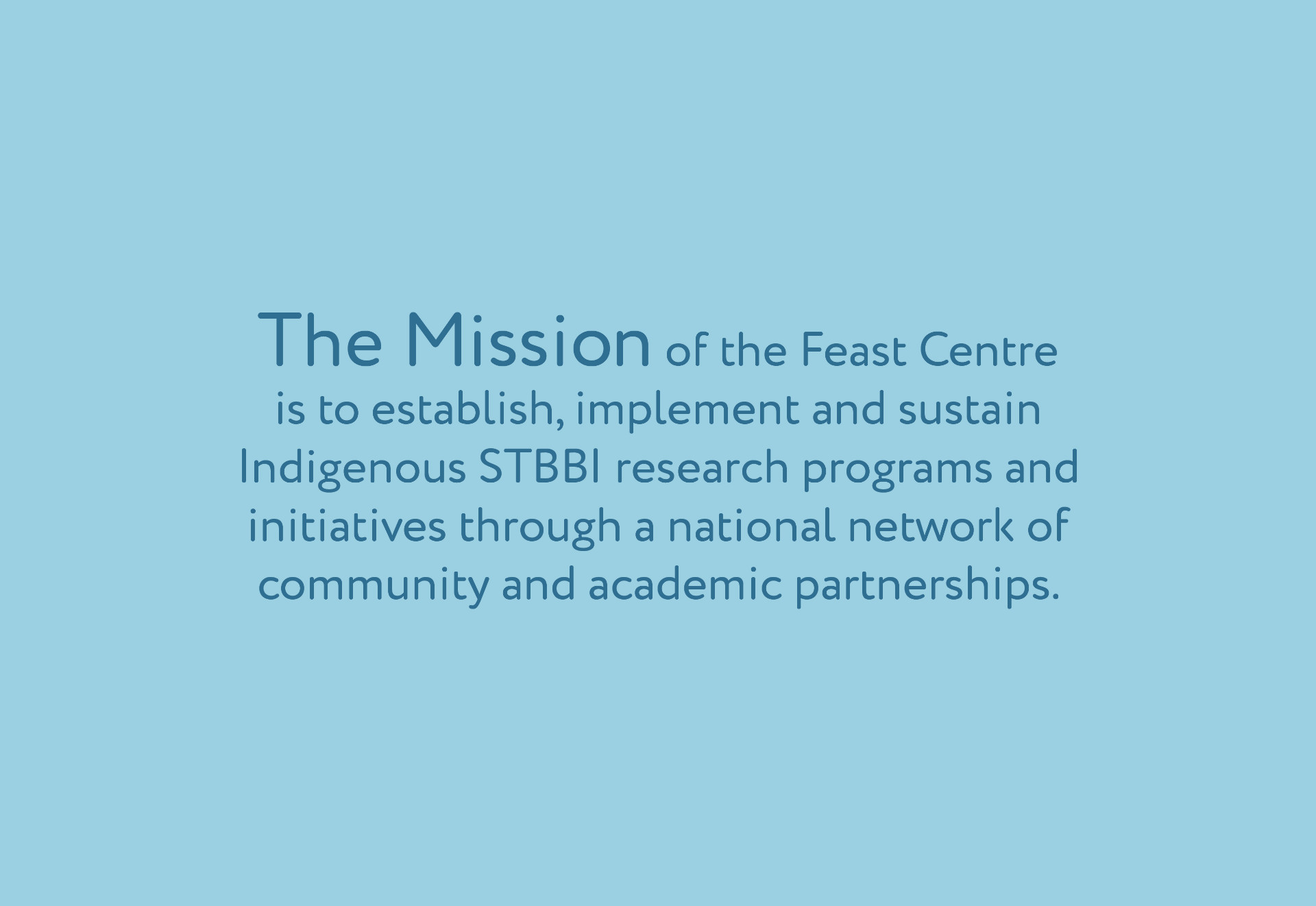 Our Mission The mission of the Feast Centre is to establish, implement, and sustain strategic research programs and initiatives, through a national network with strong academic and community partnerships. A strengths-based approach—emphasizing multi-generational Indigenous (First Nations, Inuit and Métis) knowledge will be engaged to balance research around three priority areas of reducing vulnerability, improving quality of life, and increasing determinants of health for those living with or affected by STBBI. In support of this mission, the Feast Centre will actively and meaningfully engage stakeholders and partners across all Centre activities.