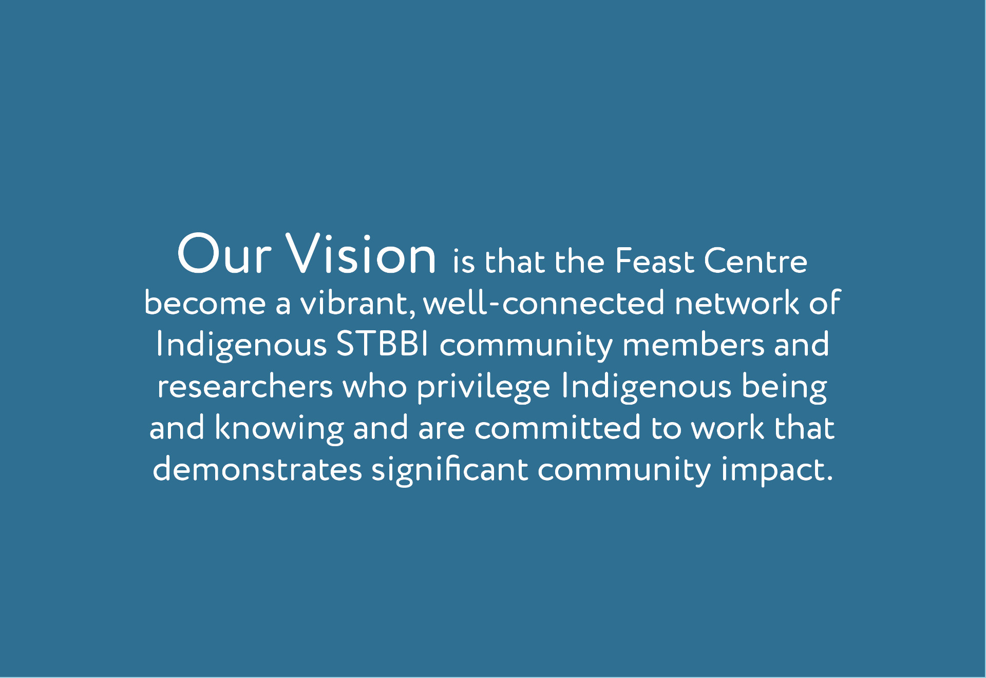 Our Vision  Our vision is to create a vibrant network of Indigenous STBBI researchers who privilege Indigenous being and knowing and are committed to improving the lives of Indigenous peoples living with or affected by STBBI.  develop culturally relevant and scientifically rigorous research, training and knowledge translation that has an impact on the lives of Indigenous people living with or affected by STBBI.